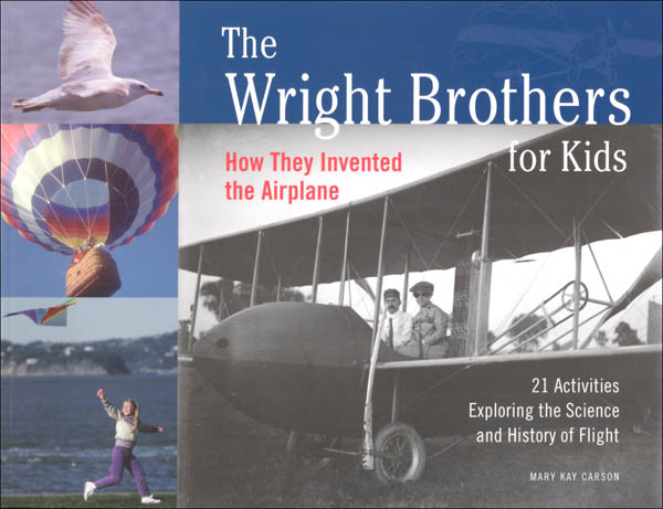Wright Brothers for Kids: How They Invented the Airplane: 21 Activities Exploring the Science and History of Flight