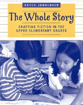 Whole Story: Crafting Fiction in the Upper Elementary Grades