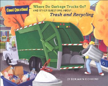 Where Do Garbage Trucks Go? And Other Questions about Trash and Recycling (Good Questions!)