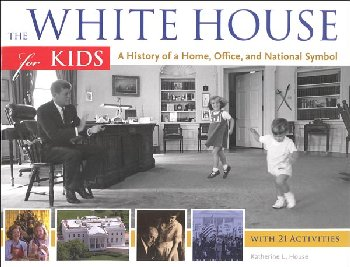 White House for Kids: History of Home, Office, and National Symbol, with 21 Activities